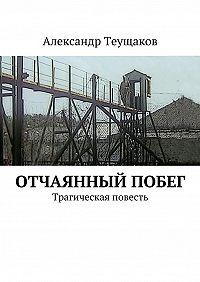 Александр Александрович Теущаков -Отчаянный побег. Трагическая повесть