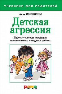 Анна Корниенко -Детская агрессия. Простые способы коррекции нежелательного поведения ребенка