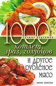 Дарья Нестерова -1000 лучших рецептов котлет, зраз, голубцов и другое рубленое мясо