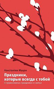 Константин Мацан -Праздники, которые всегда с тобой. О православных праздниках и святых