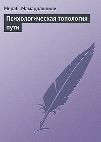 Мераб Мамардашвили -Психологическая топология пути