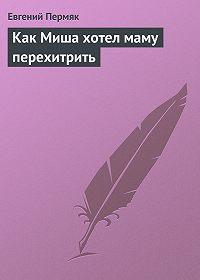 Евгений Пермяк -Как Миша хотел маму перехитрить
