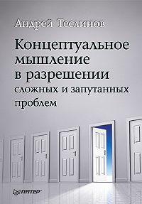 Андрей Георгиевич Теслинов - Концептуальное мышление в разрешении сложных и запутанных проблем