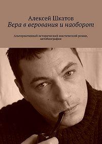 Алексей Шкатов - Вера вверования инаоборот