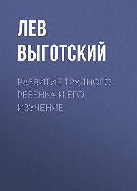 Лев Выготский -Развитие трудного ребенка и его изучение