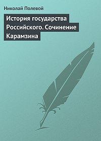 Николай Полевой -История государства Российского. Сочинение Карамзина