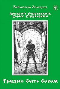 Аркадий и Борис Стругацкие, З. Пономарева - Трудно быть богом