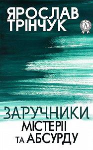 Ярослав Трінчук - Заручники містерії та абсурду
