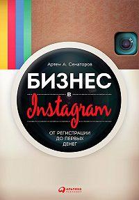 Артем Алексеевич Сенаторов -Бизнес в Instagram. От регистрации до первых денег