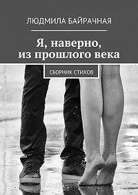 Людмила Байрачная -Я, наверно, изпрошлоговека. Сборник стихов