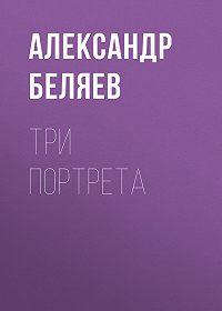 Александр Беляев -Три портрета