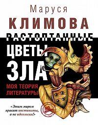 Маруся Климова -Растоптанные цветы зла. Моя теория литературы