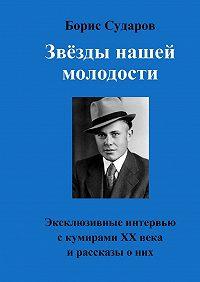 Борис Сударов -Звёзды нашей молодости. Эксклюзивные интервью с кумирами ХХ века и рассказы о них