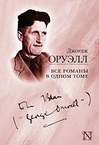 Джордж Оруэлл -Все романы в одном томе (сборник)