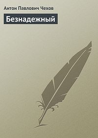 Антон Чехов -Безнадежный