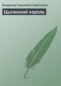 Владимир Короткевич -Цыганский король