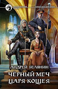 Андрей Белянин -Черный меч царя Кощея