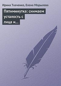 Ирина Ткаченко, Елена Морылева - Пятиминутка: снимаем усталость с лица и глаз