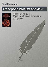 Лев Вершинин -От героев былых времен…