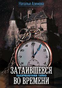 Наталья Азимова -Затаившееся вовремени. Тысячелетняя тайна
