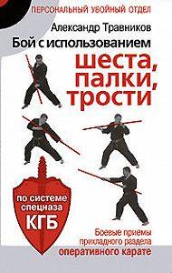 Александр Травников -Бой с использованием шеста, палки, трости. Боевые приемы прикладного раздела карате по системе спецназа КГБ