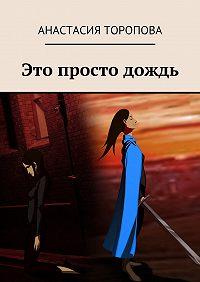 Анастасия Торопова - Это просто дождь