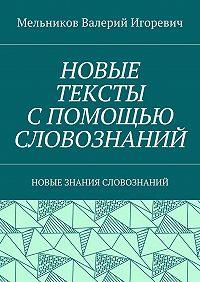 Валерий Мельников -НОВЫЕ ТЕКСТЫ СПОМОЩЬЮ СЛОВОЗНАНИЙ. НОВЫЕ ЗНАНИЯ СЛОВОЗНАНИЙ