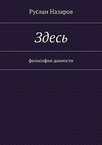 Руслан Назаров -Здесь. Философия данности