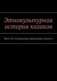 Коллектив авторов -Этнокультурная история казаков. ЧастьIII. Славянская надстройка. Книга 4
