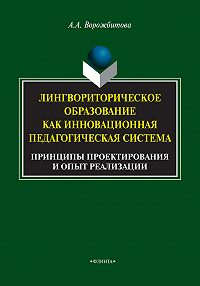 Александра Ворожбитова - Лингвориторическое образование как инновационная педагогическая система. Принципы проектирования и опыт реализации