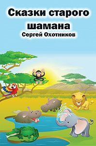 Сергей Охотников -Сказки старого шамана