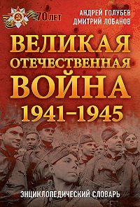 Андрей Голубев -Великая Отечественная война 1941–1945 гг. Энциклопедический словарь