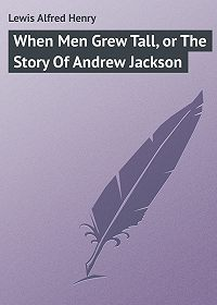 Alfred Lewis -When Men Grew Tall, or The Story Of Andrew Jackson