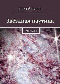 Сергей Рулёв -Звёздная паутина. Рассказы