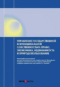 Коллектив Авторов - Управление государственной и муниципальной собственностью: право, экономика, недвижимость и природопользование