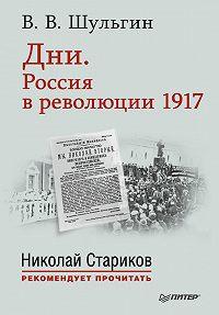 Василий Шульгин - Дни. Россия в революции 1917. С предисловием Николая Старикова