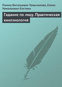 Римма Витальевна Чевычалова, Елена Николаевна Костина - Гадание по лицу. Практическая кинезиология