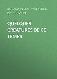 Edmond de Goncourt -Quelques créatures de ce temps