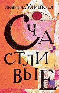 Людмила Евгеньевна Улицкая -Счастливые (сборник)