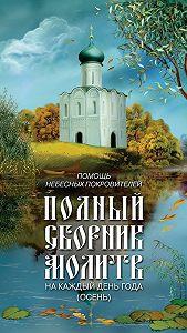 Таисия Олейникова - Помощь небесных покровителей. Полный сборник молитв на каждый день года (осень)