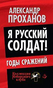 Александр Проханов -Я русский солдат! Годы сражения
