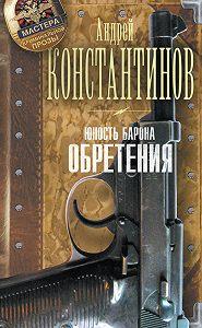 Андрей Константинов -Юность Барона. Обретения