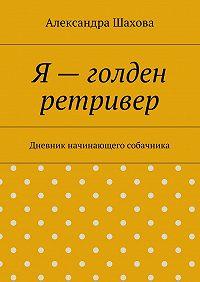 Александра Шахова -Я– голден ретривер. Дневник начинающего собачника