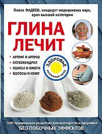 Павел Александрович Фадеев -Глина лечит. Артрит и артроз, остеохондроз, ушибы и ожоги, волосы и кожу