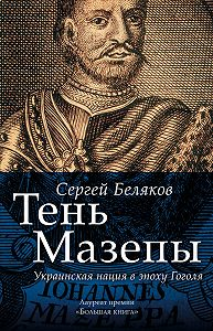 Сергей Беляков -Тень Мазепы. Украинская нация в эпоху Гоголя