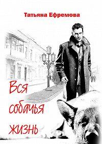 Татьяна Ефремова -Вся собачья жизнь
