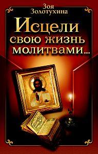 Зоя Золотухина -Исцели свою жизнь молитвами