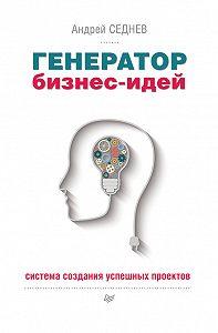 Андрей Седнев -Генератор бизнес-идей. Система создания успешных проектов