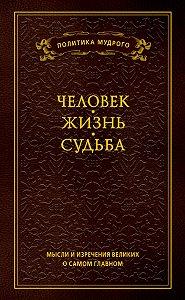 Анатолий Кондрашов -Мысли и изречения великих о самом главном. Том 1. Человек. Жизнь. Судьба