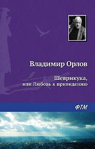 Владимир Орлов -Шеврикука, или Любовь к привидению
